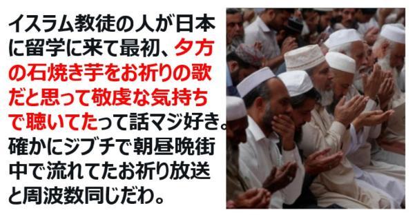イスラム教徒の人が日本にに来て最初、夕方の「石焼き芋~♪」をお祈りの歌だと思って敬虔な気持ちで聴いてたって話が面白すぎるwww