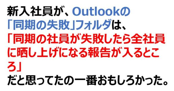 新入社員が、Outlookの 「同期の失敗」フォルダは、 「同期の社員が失敗したら全社員に晒し上げになる報告が入るところ」 だと思ってたの一番おもしろかった。